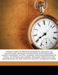 India's cries to British humanity, relative to infanticide, British connection with idolatry, ghaut murders, suttee, slavery, and colonization in Indi
