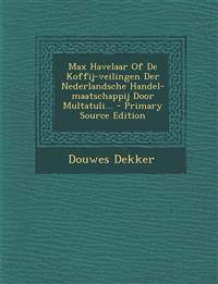 Max Havelaar of de Koffij-Veilingen Der Nederlandsche Handel-Maatschappij Door Multatuli... - Primary Source Edition