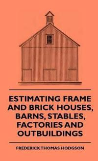 Estimating Frame and Brick Houses, Barns, Stables, Factories and Outbuildings