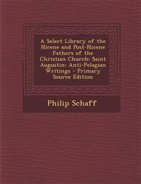 A Select Library of the Nicene and Post-Nicene Fathers of the Christian Church: Saint Augustin: Anti-Pelagian Writings - Primary Source Edition
