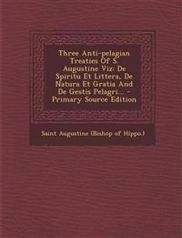 Three Anti-Pelagian Treaties of S. Augustine Viz: de Spiritu Et Littera, de Natura Et Gratia and de Gestis Pelagri... - Primary Source Edition