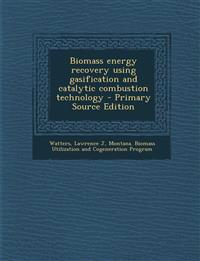 Biomass Energy Recovery Using Gasification and Catalytic Combustion Technology - Primary Source Edition