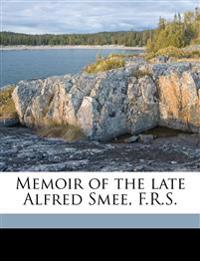 Memoir of the late Alfred Smee, F.R.S.