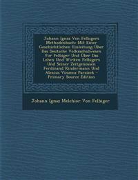 Johann Ignaz Von Felbigers Methodenbuch: Mit Einer Geschichtlichen Einleitung Uber Das Deutsche Volksschulwesen VOR Felbiger Und Uber Das Leben Und Wi