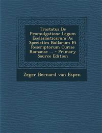 Tractatus De Promulgatione Legum Ecclesiasticarum Ac Speciatim Bullarum Et Rescriptorum Curiae Romanae ... - Primary Source Edition