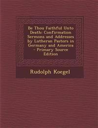 Be Thou Faithful Unto Death: Confirmation Sermons and Addresses by Lutheran Pastors in Germany and America - Primary Source Edition