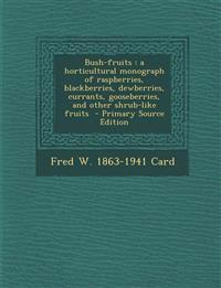 Bush-fruits : a horticultural monograph of raspberries, blackberries, dewberries, currants, gooseberries, and other shrub-like fruits  - Primary Sourc