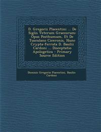 D. Gregorii Placentini ... de Siglis Veterum Graecorum: Opus Posthumum, Et de Tusculano Ciceronis, Nunc Crypta-Ferrata D. Basilii Cardoni ... Discepta