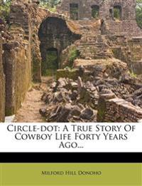 Circle-dot: A True Story Of Cowboy Life Forty Years Ago...