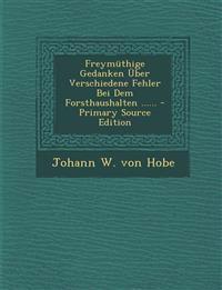 Freymüthige Gedanken Über Verschiedene Fehler Bei Dem Forsthaushalten ...... - Primary Source Edition