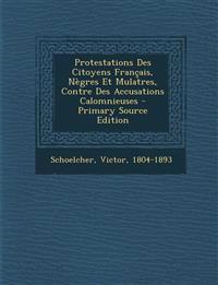 Protestations Des Citoyens Français, Nègres Et Mulatres, Contre Des Accusations Calomnieuses - Primary Source Edition