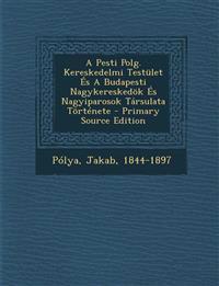 A Pesti Polg. Kereskedelmi Testület És A Budapesti Nagykereskedök És Nagyiparosok Társulata Története - Primary Source Edition