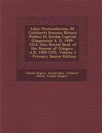Liber Protocollorum: M. Cuthberti Simonis Notarii Publici Et Scribae Capituli Glasguensis A. D. 1499-1513; Also Rental Book of the Diocese