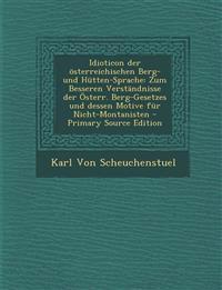 Idioticon der österreichischen Berg- und Hütten-Sprache: Zum Besseren Verständnisse der Österr. Berg-Gesetzes und dessen Motive für Nicht-Montanisten