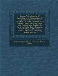 Farmer's Cyclopedia Of Agriculture: A Compendium Of Agricultural Science And Practice On Field, Orchard, And Garden Crops, Spraying, Soils, And Feedin