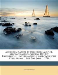 Astrorum Satore Et Directore Auspice, Specimen Astrologicum: Das Ist Eigentliche, Unverfängliche Astrologische Verfassung ... Auf Das Jahr ... 1714