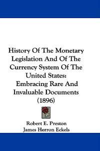 History of the Monetary Legislation and of the Currency System of the United States