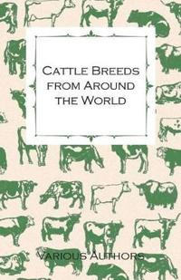 Cattle Breeds from Around the World - A Collection of Articles on the Aberdeen Angus, the Hereford, Shorthorns and Other Important Breeds of Cattle
