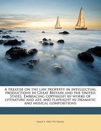 A treatise on the law property in intellectual productions in Great Britain and the United States. Embracing copyright in works of literature and art,