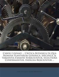 Caroli Linnaei ... Critica Botanica In Qua Nomina Plantarum Generica, Specifica, & Variantia Examini Subjiciuntur, Selectiora Confirmantur, Indigna Re