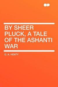 By Sheer Pluck, a Tale of the Ashanti War