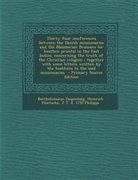 Thirty four conferences between the Danish missionaries and the Malabarian Bramans (or heathen priests) in the East Indies, concerning the truth of th
