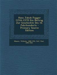 Hans Jakob Fugger (1516-1575) Ein Beitrag Zur Geschichte Des 16. Jahrhunderts