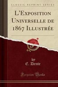 L'Exposition Universelle de 1867 Illustrée (Classic Reprint)