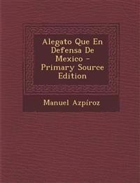 Alegato Que En Defensa de Mexico - Primary Source Edition