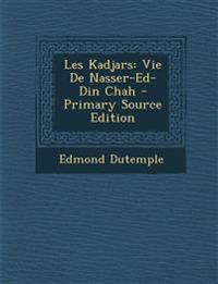 Les Kadjars: Vie De Nasser-Ed-Din Chah - Primary Source Edition