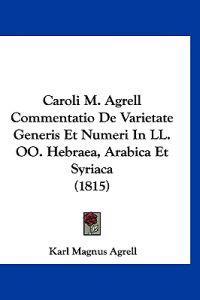Caroli M. Agrell Commentatio De Varietate Generis Et Numeri in Ll. Oo. Hebraea, Arabica Et Syriaca
