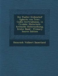 Der Psalter Erzbischof Egberts von Trier, Codex Gertrudianus, in Cividale: Historisch-kritische Untersuchung, Erster Band - Primary Source Edition