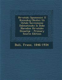 Hrvatski Spomenici U Kninskoj Okolici Uz Ostale Suvremene Dalmatinske Iz Dobe Narodne Hrvatske Dinastije - Primary Source Edition