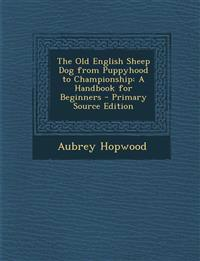 The Old English Sheep Dog from Puppyhood to Championship: A Handbook for Beginners - Primary Source Edition