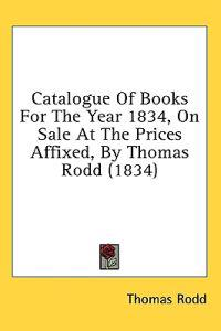 Catalogue Of Books For The Year 1834, On Sale At The Prices Affixed, By Thomas Rodd (1834)
