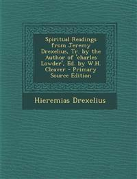Spiritual Readings from Jeremy Drexelius, Tr. by the Author of 'Charles Lowder', Ed. by W.H. Cleaver - Primary Source Edition