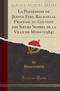 La Possession de Jeanne Fery, Religieuse Professe du Couvent des Soeurs Noires de la Ville de Mons (1584) (Classic Reprint)