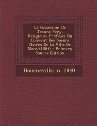La Possession De Jeanne Féry, Religieuse Professe Du Couvent Des Soeurs Noires De La Ville De Mons (1584)