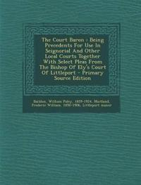 The Court Baron : Being Precedents For Use In Seignorial And Other Local Courts Together With Select Pleas From The Bishop Of Ely's Court Of Littlepor
