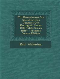 Till Kannedomen Om Skandinaviens Geografi Och Kartografi Under 1500-Talets Senare Halft - Primary Source Edition