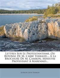 Lettres Sur Le Protestantisme, Ou Réponse De M. L'abbé Thibaud,... À La Brochure De M. Cambon, Ministre Protestant À Marennes...