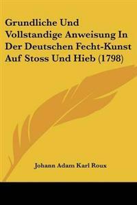 Grundliche Und Vollstandige Anweisung in Der Deutschen Fecht-kunst Auf Stoss Und Hieb