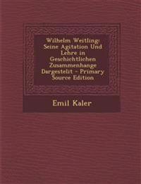 Wilhelm Weitling: Seine Agitation Und Lehre in Geschichtlichen Zusammenhange Dargestelit