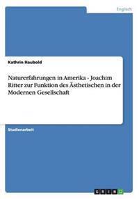 Naturerfahrungen in Amerika - Joachim Ritter Zur Funktion Des Asthetischen in Der Modernen Gesellschaft
