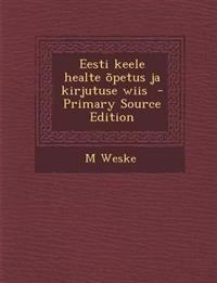 Eesti Keele Healte Opetus Ja Kirjutuse Wiis - Primary Source Edition