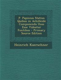 P. Papinius Statius Quibus in Achilleide Componenda Usus Esse Videatur Fontibus - Primary Source Edition