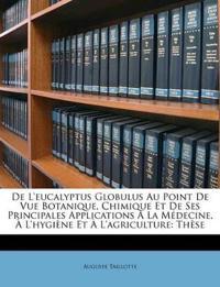De L'eucalyptus Globulus Au Point De Vue Botanique, Chimique Et De Ses Principales Applications À La Médecine, À L'hygiène Et À L'agriculture: Thèse