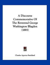 A Discourse Commemorative of the Reverend George Washington Blagden