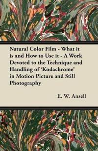 Natural Color Film - What it is and How to Use it - A Work Devoted to the Technique and Handling of 'Kodachrome' in Motion Picture and Still Photograp