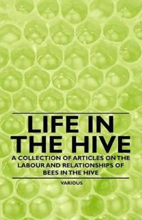Life in the Hive - A Collection of Articles on the Labour and Relationships of Bees in the Hive